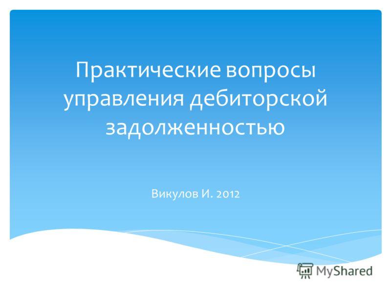 Практические вопросы управления дебиторской задолженностью Викулов И. 2012