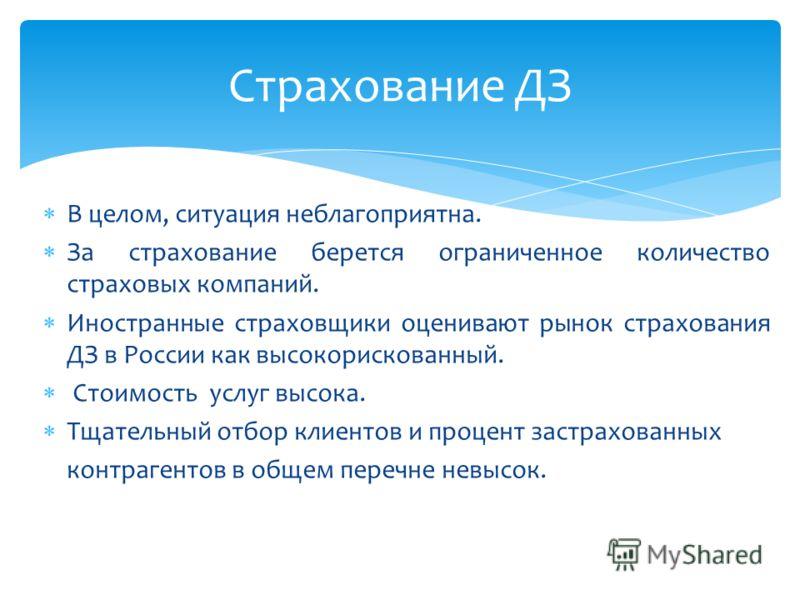 В целом, ситуация неблагоприятна. За страхование берется ограниченное количество страховых компаний. Иностранные страховщики оценивают рынок страхования ДЗ в России как высокорискованный. Стоимость услуг высока. Тщательный отбор клиентов и процент за