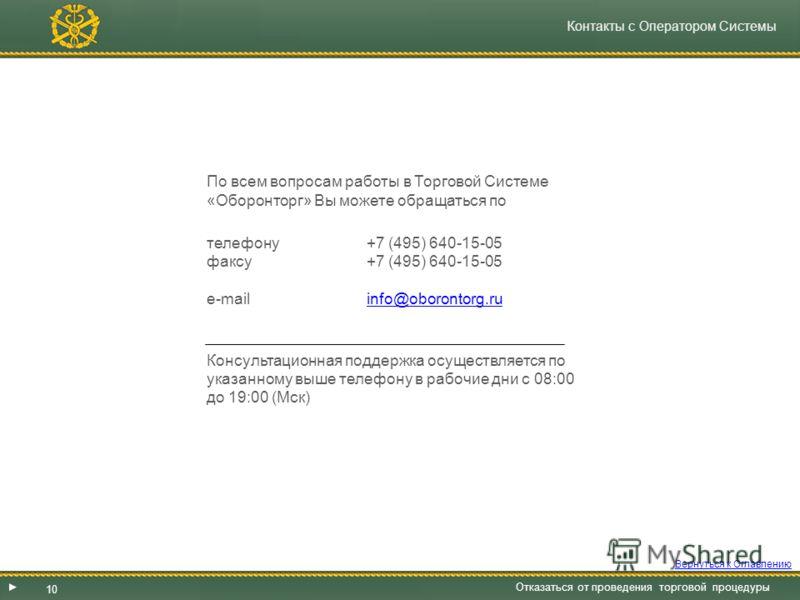 Контакты с Оператором Системы По всем вопросам работы в Торговой Системе «Оборонторг» Вы можете обращаться по телефону+7 (495) 640-15-05 факсу +7 (495) 640-15-05 e-mail info@oborontorg.ruinfo@oborontorg.ru Консультационная поддержка осуществляется по