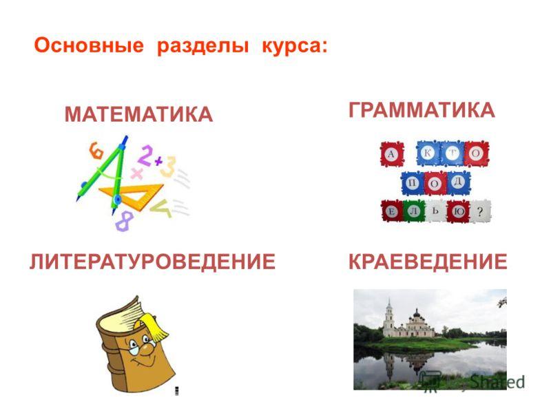МАТЕМАТИКА ГРАММАТИКА ЛИТЕРАТУРОВЕДЕНИЕ КРАЕВЕДЕНИЕ Основные разделы курса: