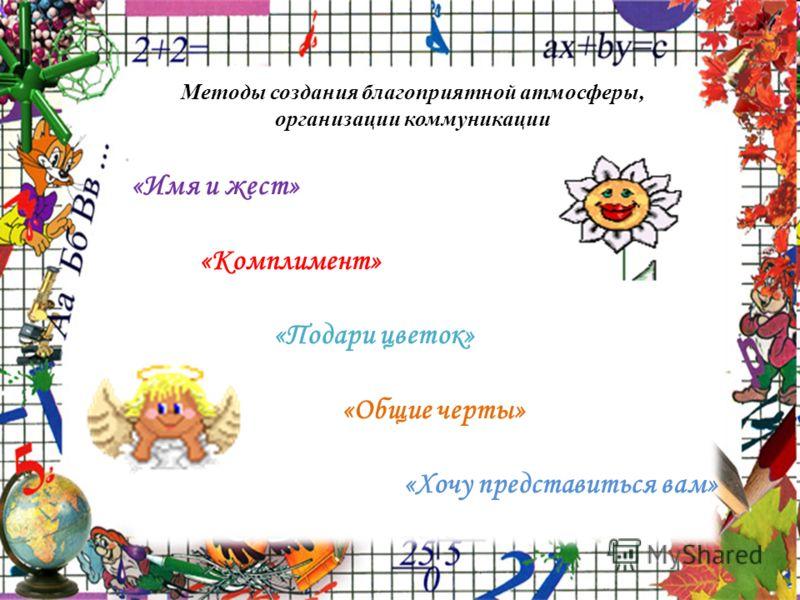 Методы создания благоприятной атмосферы, организации коммуникации «Имя и жест» «Комплимент» «Подари цветок» «Общие черты» «Хочу представиться вам»