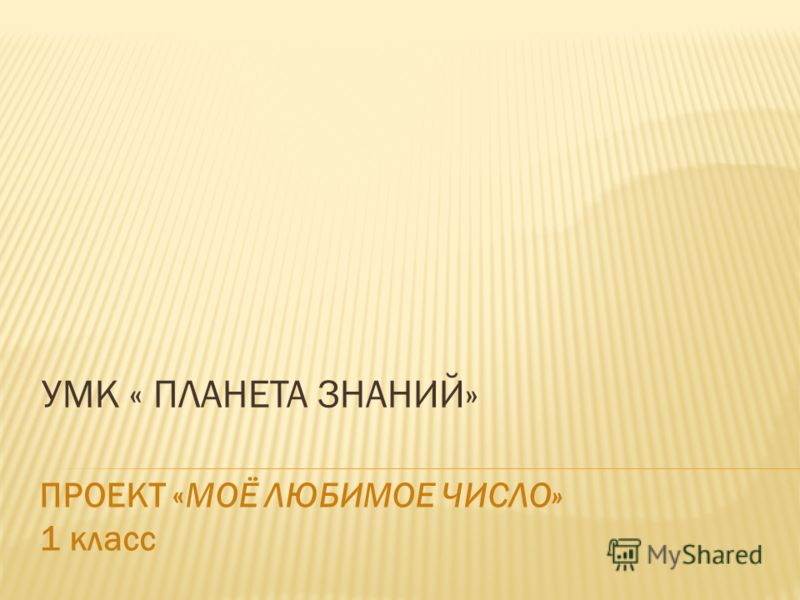 УМК « ПЛАНЕТА ЗНАНИЙ» ПРОЕКТ «МОЁ ЛЮБИМОЕ ЧИСЛО» 1 класс
