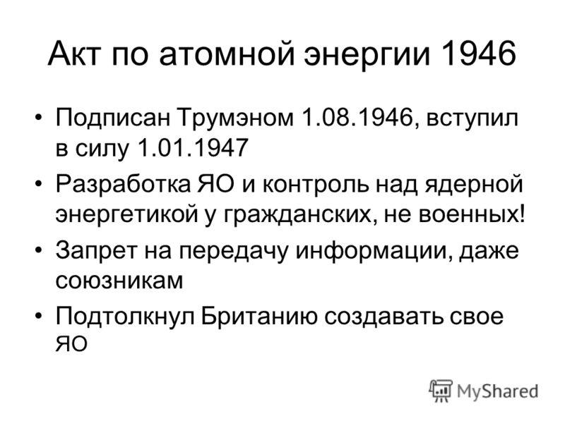 Акт по атомной энергии 1946 Подписан Трумэном 1.08.1946, вступил в силу 1.01.1947 Разработка ЯО и контроль над ядерной энергетикой у гражданских, не военных! Запрет на передачу информации, даже союзникам Подтолкнул Британию создавать свое ЯО