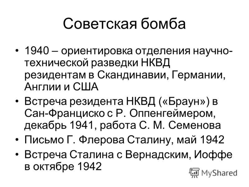 Советская бомба 1940 – ориентировка отделения научно- технической разведки НКВД резидентам в Скандинавии, Германии, Англии и США Встреча резидента НКВД («Браун») в Сан-Франциско с Р. Оппенгеймером, декабрь 1941, работа С. М. Семенова Письмо Г. Флеров
