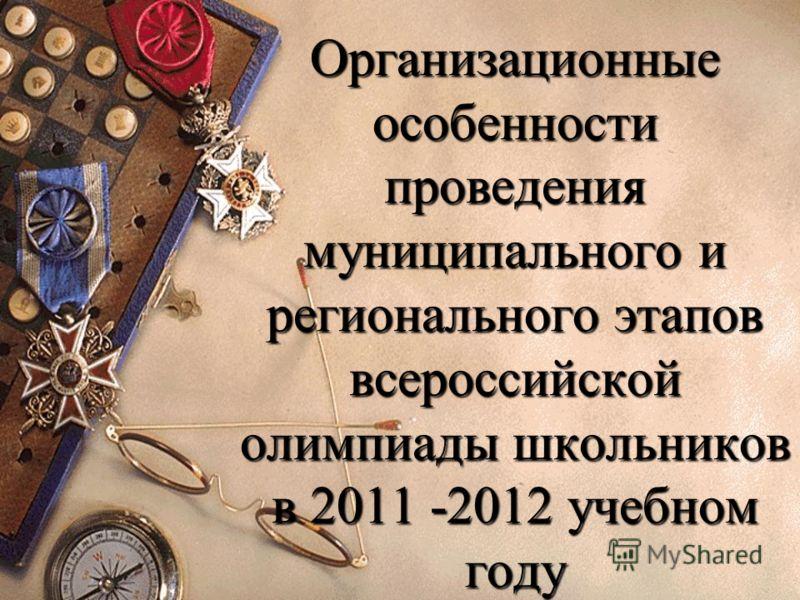 Организационные особенности проведения муниципального и регионального этапов всероссийской олимпиады школьников в 2011 -2012 учебном году