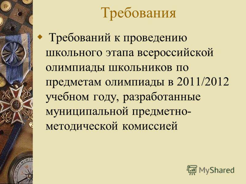 Требования Требований к проведению школьного этапа всероссийской олимпиады школьников по предметам олимпиады в 2011/2012 учебном году, разработанные муниципальной предметно- методической комиссией