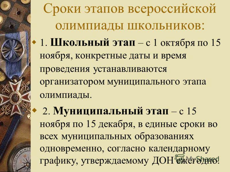 Сроки этапов всероссийской олимпиады школьников: 1. Школьный этап – с 1 октября по 15 ноября, конкретные даты и время проведения устанавливаются организатором муниципального этапа олимпиады. 2. Муниципальный этап – с 15 ноября по 15 декабря, в единые
