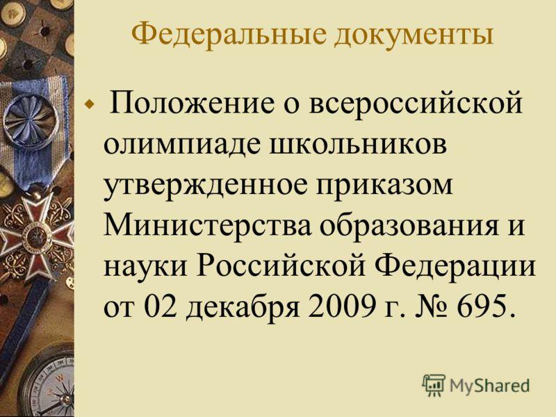 Федеральные документы Положение о всероссийской олимпиаде школьников утвержденное приказом Министерства образования и науки Российской Федерации от 02 декабря 2009 г. 695.