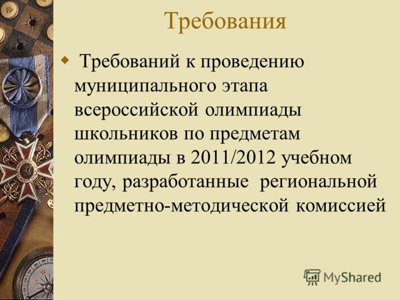 Требования Требований к проведению муниципального этапа всероссийской олимпиады школьников по предметам олимпиады в 2011/2012 учебном году, разработанные региональной предметно-методической комиссией