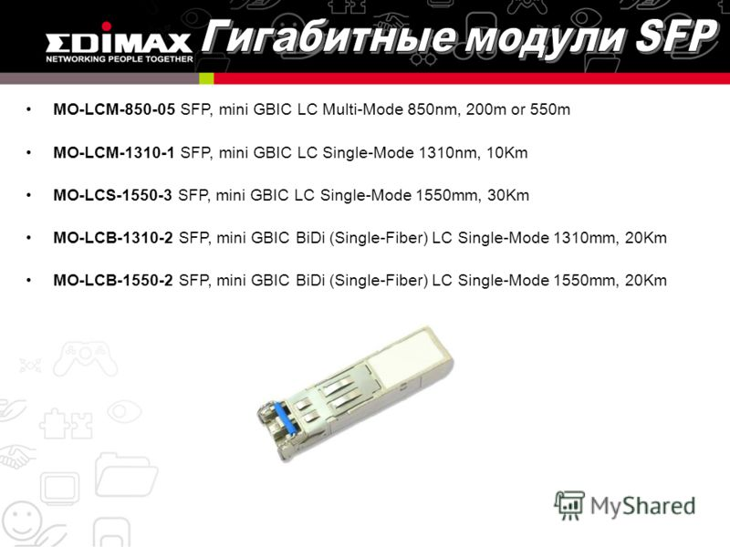 MO-LCM-850-05 SFP, mini GBIC LC Multi-Mode 850nm, 200m or 550m MO-LCM-1310-1 SFP, mini GBIC LC Single-Mode 1310nm, 10Km MO-LCS-1550-3 SFP, mini GBIC LC Single-Mode 1550mm, 30Km MO-LCB-1310-2 SFP, mini GBIC BiDi (Single-Fiber) LC Single-Mode 1310mm, 2