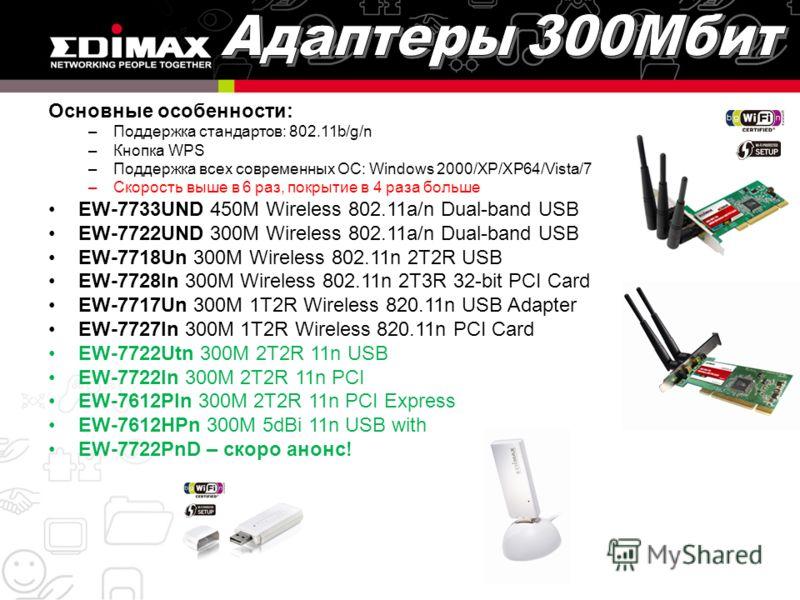 Основные особенности: –Поддержка стандартов: 802.11b/g/n –Кнопка WPS –Поддержка всех современных ОС: Windows 2000/XP/XP64/Vista/7 –Скорость выше в 6 раз, покрытие в 4 раза больше EW-7733UND 450M Wireless 802.11a/n Dual-band USB EW-7722UND 300M Wirele