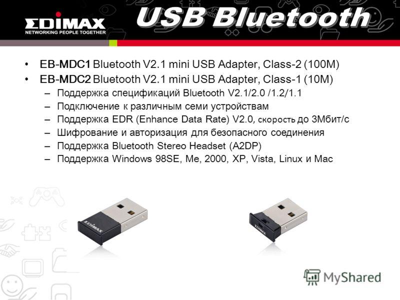 EB-MDC1 Bluetooth V2.1 mini USB Adapter, Class-2 (100M) EB-MDC2 Bluetooth V2.1 mini USB Adapter, Class-1 (10M) –Поддержка спецификаций Bluetooth V2.1/2.0 /1.2 / 1.1 –Подключение к различным семи устройствам –Поддержка EDR (Enhance Data Rate) V2.0, ск