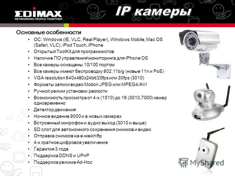 Основные особенности OC: Windows (IE, VLC, Real Player), Windows Mobile, Mac OS (Safari, VLC), iPod Touch, iPhone Открытый ToolKit для программистов Наличие ПО управления\мониторинга для iPhone OS Все камеры оснащены 10/100 портом Все камеры имеют бе