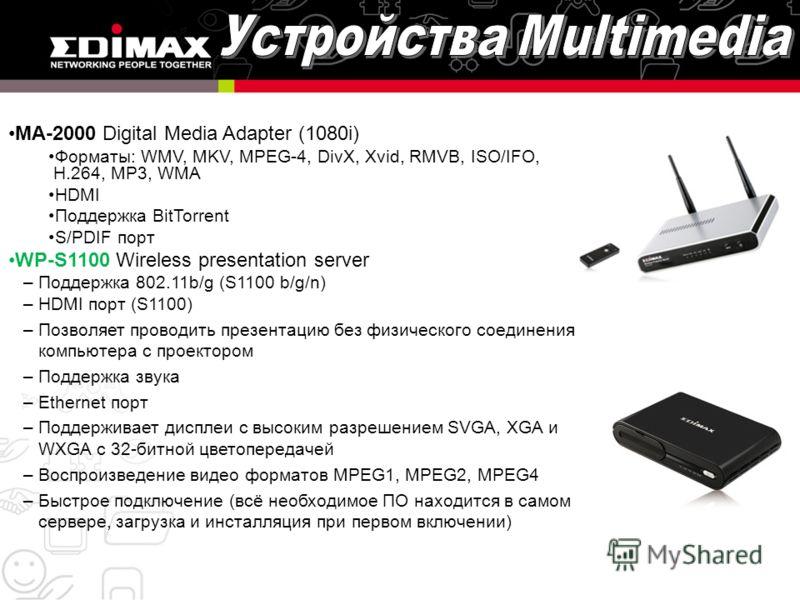 MA-2000 Digital Media Adapter (1080i) Форматы: WMV, MKV, MPEG-4, DivX, Xvid, RMVB, ISO/IFO, H.264, MP3, WMA HDMI Поддержка BitTorrent S/PDIF порт WP-S1100 Wireless presentation server –Поддержка 802.11b/g (S1100 b/g/n) –HDMI порт (S1100) –Позволяет п