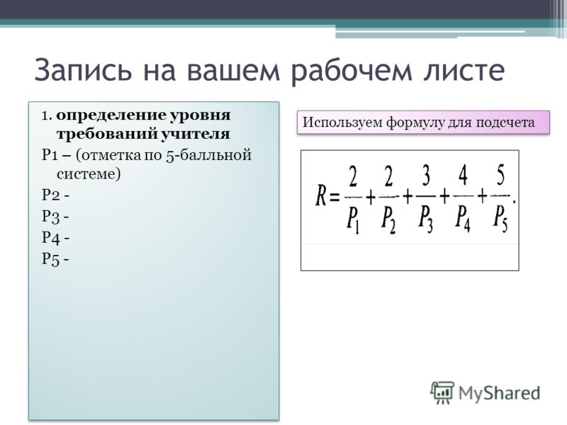 Запись на вашем рабочем листе 1. определение уровня требований учителя Р1 – (отметка по 5-балльной системе) Р2 - Р3 - Р4 - Р5 - 1. определение уровня требований учителя Р1 – (отметка по 5-балльной системе) Р2 - Р3 - Р4 - Р5 - Используем формулу для п