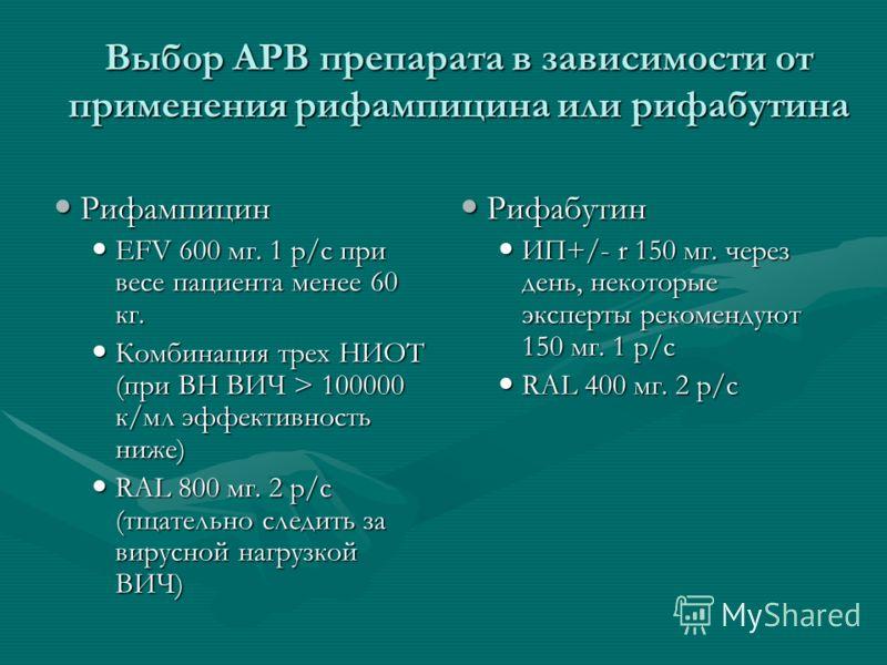 Выбор АРВ препарата в зависимости от применения рифампицина или рифабутина Рифампицин Рифампицин EFV 600 мг. 1 р/с при весе пациента менее 60 кг. EFV 600 мг. 1 р/с при весе пациента менее 60 кг. Комбинация трех НИОТ (при ВН ВИЧ > 100000 к/мл эффектив