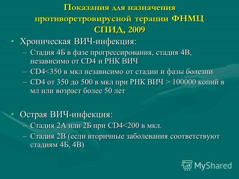 Показания для назначения противоретровирусной терапии ФНМЦ СПИД, 2009 Хроническая ВИЧ-инфекция:Хроническая ВИЧ-инфекция: –Стадия 4Б в фазе прогрессирования, стадия 4В, независимо от CD4 и РНК ВИЧ –CD4 100000 копий в мл или возраст более 50 лет Острая