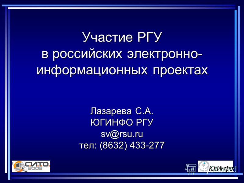 Участие РГУ в российских электронно- информационных проектах Лазарева С.А. ЮГИНФО РГУ sv@rsu.ru тел: (8632) 433-277