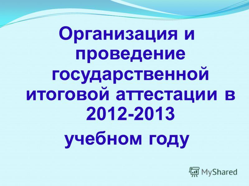 Организация и проведение государственной итоговой аттестации в 2012-2013 учебном году