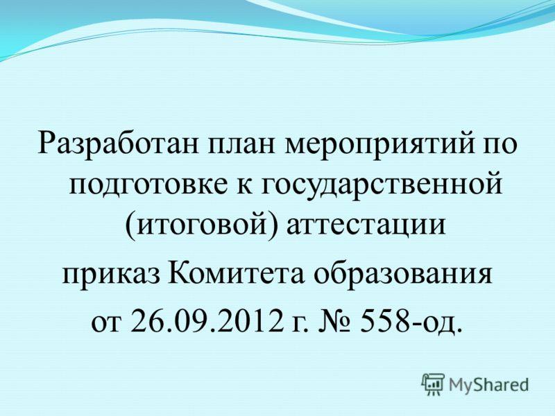Разработан план мероприятий по подготовке к государственной (итоговой) аттестации приказ Комитета образования от 26.09.2012 г. 558-од.