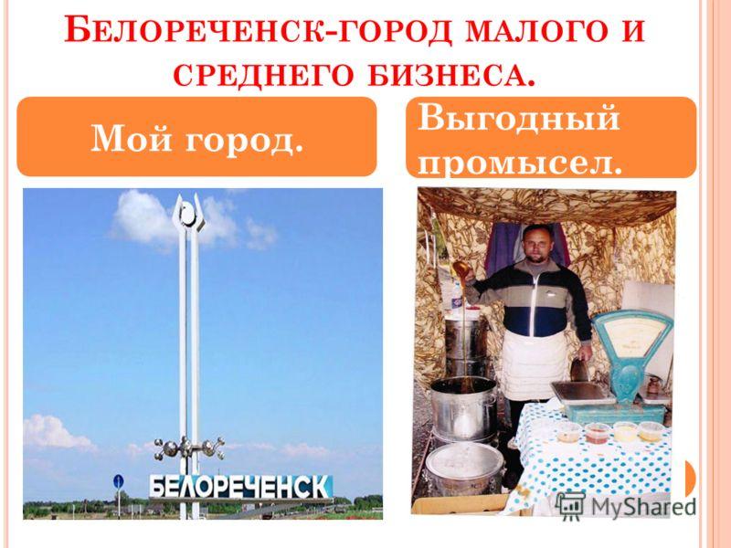 Б ЕЛОРЕЧЕНСК - ГОРОД МАЛОГО И СРЕДНЕГО БИЗНЕСА. Мой город. Выгодный промысел.