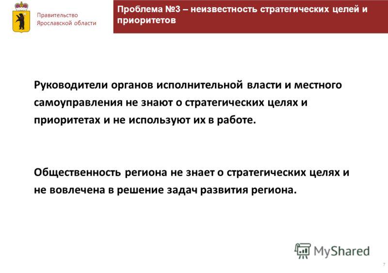Правительство Ярославской области Проблема 3 – неизвестность стратегических целей и приоритетов 7 Руководители органов исполнительной власти и местного самоуправления не знают о стратегических целях и приоритетах и не используют их в работе. Обществе