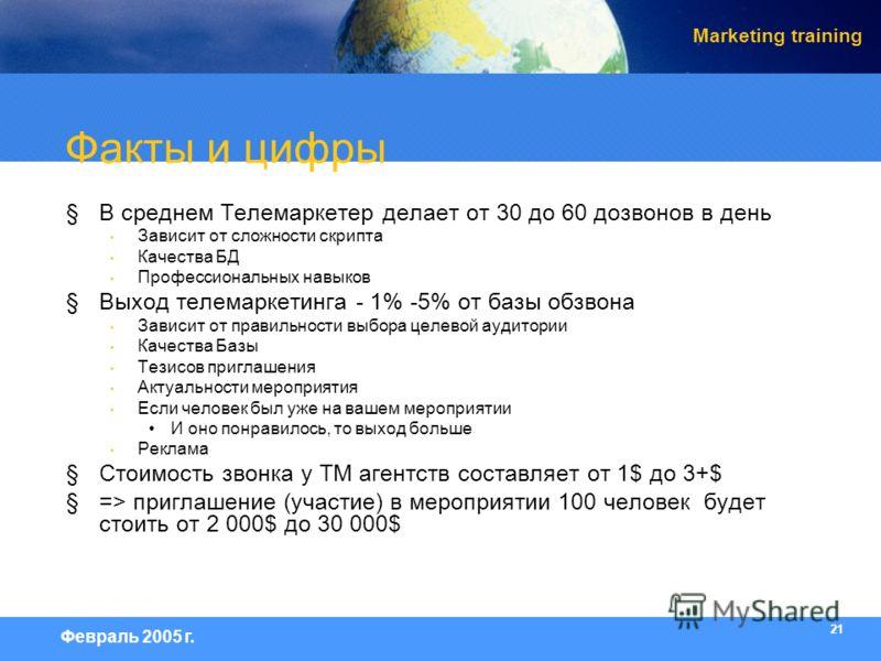 21 Февраль 2005 г. Marketing training Факты и цифры §В среднем Телемаркетер делает от 30 до 60 дозвонов в день Зависит от сложности скрипта Качества БД Профессиональных навыков §Выход телемаркетинга - 1% -5% от базы обзвона Зависит от правильности вы