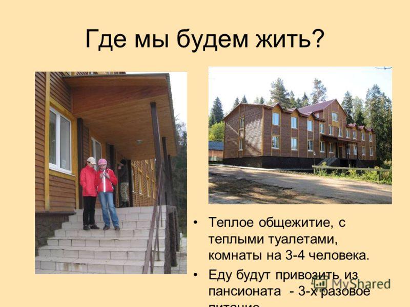 Где мы будем жить? Теплое общежитие, с теплыми туалетами, комнаты на 3-4 человека. Еду будут привозить из пансионата - 3-х разовое питание