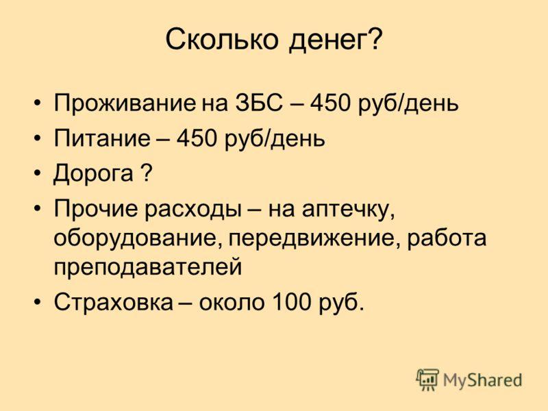Сколько денег? Проживание на ЗБС – 450 руб/день Питание – 450 руб/день Дорога ? Прочие расходы – на аптечку, оборудование, передвижение, работа преподавателей Страховка – около 100 руб.