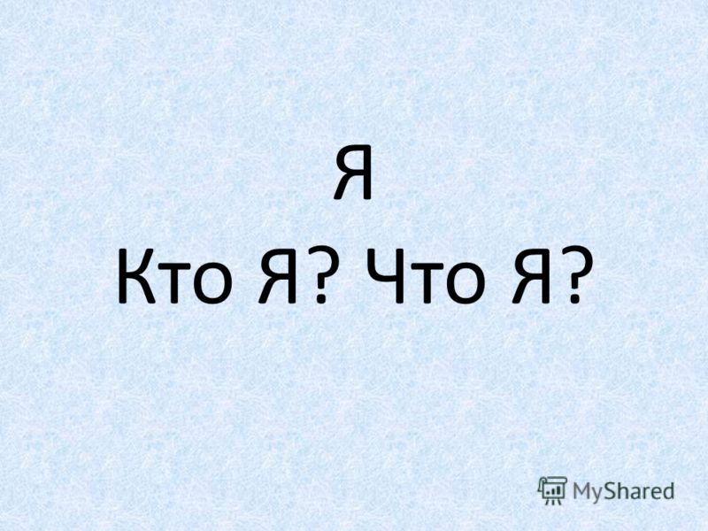 Я Кто Я? Что Я?