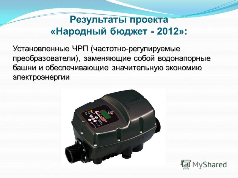 Установленные ЧРП (частотно-регулируемые преобразователи), заменяющие собой водонапорные башни и обеспечивающие значительную экономию электроэнергии Результаты проекта «Народный бюджет - 2012»: