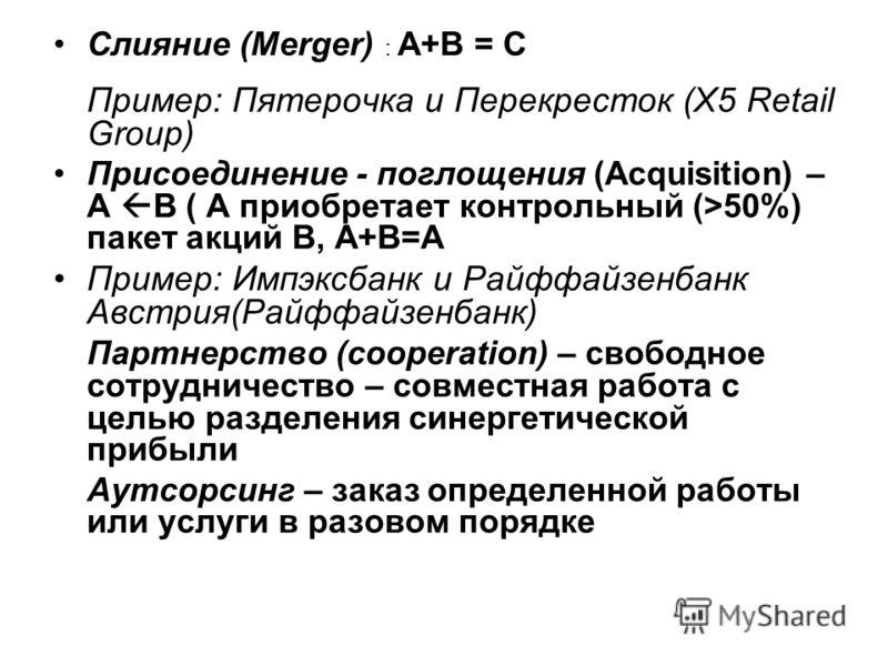 Слияние (Merger) : А+B = С Пример: Пятерочка и Перекресток (Х5 Retail Group) Присоединение - поглощения (Acquisition) – A B ( А приобретает контрольный (>50%) пакет акций B, А+В=А Пример: Импэксбанк и Райффайзенбанк Австрия(Райффайзенбанк) Партнерств