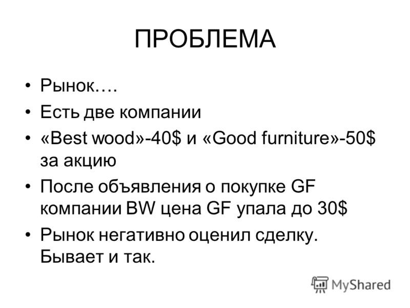 ПРОБЛЕМА Рынок…. Есть две компании «Best wood»-40$ и «Good furniture»-50$ за акцию После объявления о покупке GF компании BW цена GF упала до 30$ Рынок негативно оценил сделку. Бывает и так.