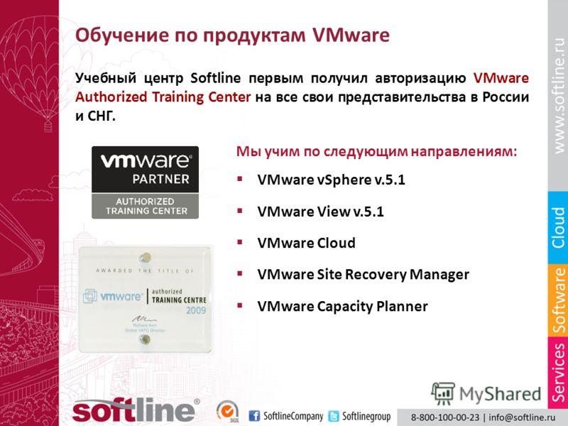 Обучение по продуктам VMware Учебный центр Softline первым получил авторизацию VMware Authorized Training Center на все свои представительства в России и СНГ. Мы учим по следующим направлениям: VMware vSphere v.5.1 VMware View v.5.1 VMware Cloud VMwa