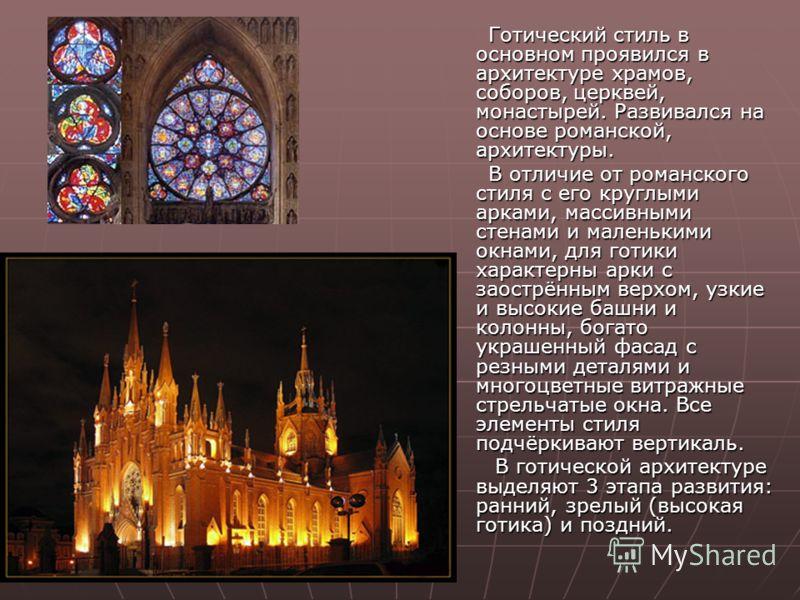 Готический стиль в основном проявился в архитектуре храмов, соборов, церквей, монастырей. Развивался на основе романской, архитектуры. Готический стиль в основном проявился в архитектуре храмов, соборов, церквей, монастырей. Развивался на основе рома