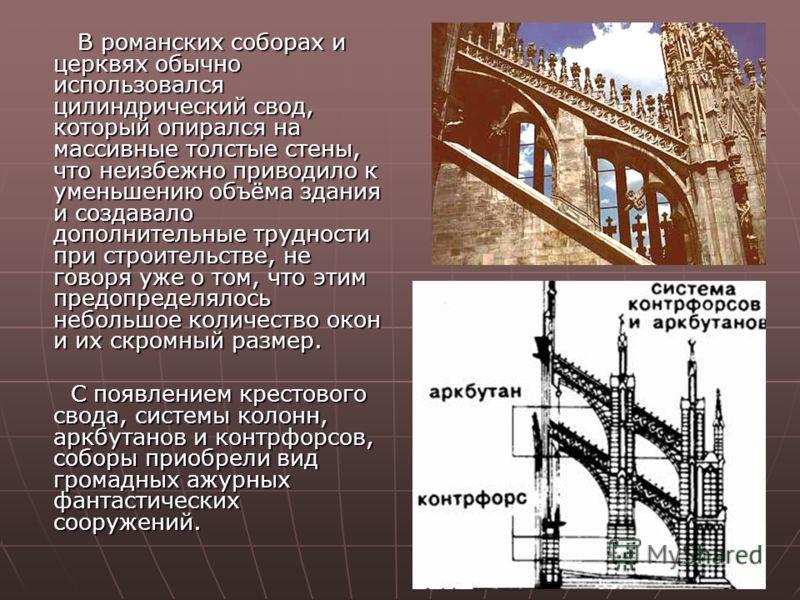 В романских соборах и церквях обычно использовался цилиндрический свод, который опирался на массивные толстые стены, что неизбежно приводило к уменьшению объёма здания и создавало дополнительные трудности при строительстве, не говоря уже о том, что э