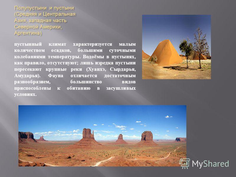 Полупустыни и пустыни ( Средняя и Центральная Азия, западная часть Северной Америки, Аргентина ) пустынный климат характеризуется малым количеством осадков, большими суточными колебаниями температуры. Водоёмы в пустынях, как правило, отсутствуют ; ли