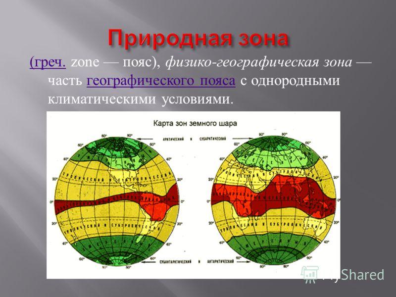 ( греч.( греч. zone пояс ), физико - географическая зона часть географического пояса с однородными климатическими условиями. географического пояса