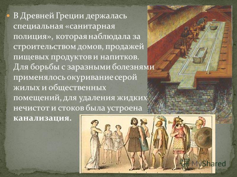 В Древней Греции держалась специальная «санитарная полиция», которая наблюдала за строительством домов, продажей пищевых продуктов и напитков. Для борьбы с заразными болезнями применялось окуривание серой жилых и общественных помещений, для удаления