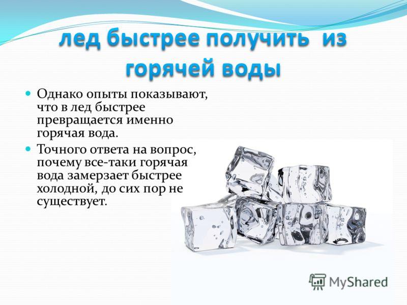 Однако опыты показывают, что в лед быстрее превращается именно горячая вода. Точного ответа на вопрос, почему все-таки горячая вода замерзает быстрее холодной, до сих пор не существует.