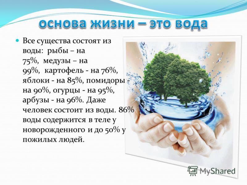 Все существа состоят из воды: рыбы – на 75%, медузы – на 99%, картофель - на 76%, яблоки - на 85%, помидоры - на 90%, огурцы - на 95%, арбузы - на 96%. Даже человек состоит из воды. 86% воды содержится в теле у новорожденного и до 50% у пожилых людей