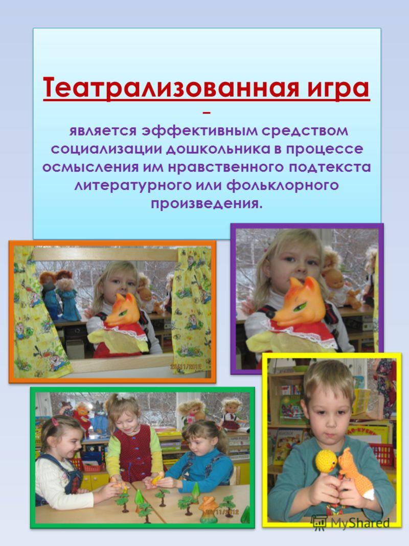 Театрализованная игра – является эффективным средством социализации дошкольника в процессе осмысления им нравственного подтекста литературного или фольклорного произведения.