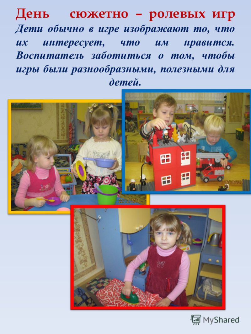 День сюжетно – ролевых игр Дети обычно в игре изображают то, что их интересует, что им нравится. Воспитатель заботиться о том, чтобы игры были разнообразными, полезными для детей.