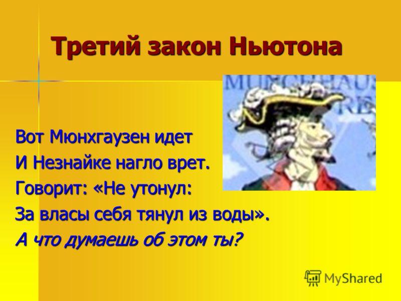 Третий закон Ньютона Вот Мюнхгаузен идет И Незнайке нагло врет. Говорит: «Не утонул: За власы себя тянул из воды». А что думаешь об этом ты?