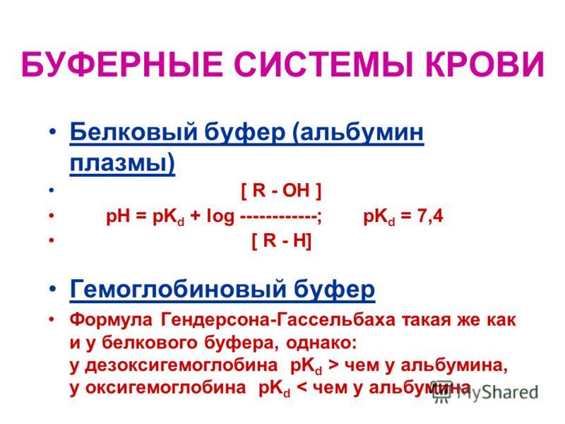 БУФЕРНЫЕ СИСТЕМЫ КРОВИ 1. Фосфатный буфер [HPO 4 = ] pH = pK d + log -------------- pK d = 6,8 [H 2 PO 4 - ] 2. Бикарбонатный буфер [HCO 3 - ] pH = pK d + log ------------- ; pK d = 3,7 [H 2 CO 3 ] о, Н 2 СО 3 расщепляется Н 2 СО 3 СО 2 + Н 2 О, поэт