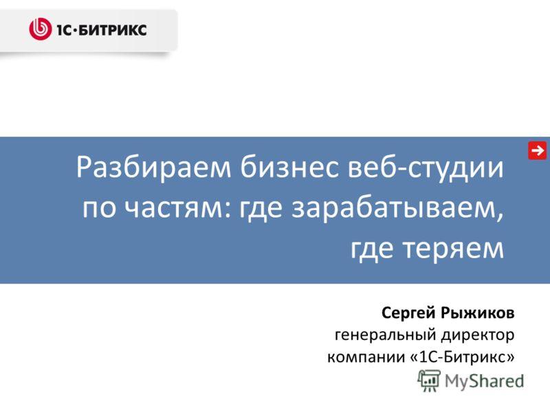 Разбираем бизнес веб-студии по частям: где зарабатываем, где теряем Сергей Рыжиков генеральный директор компании «1С-Битрикс»
