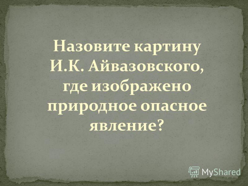 Назовите картину И.К. Айвазовского, где изображено природное опасное явление?
