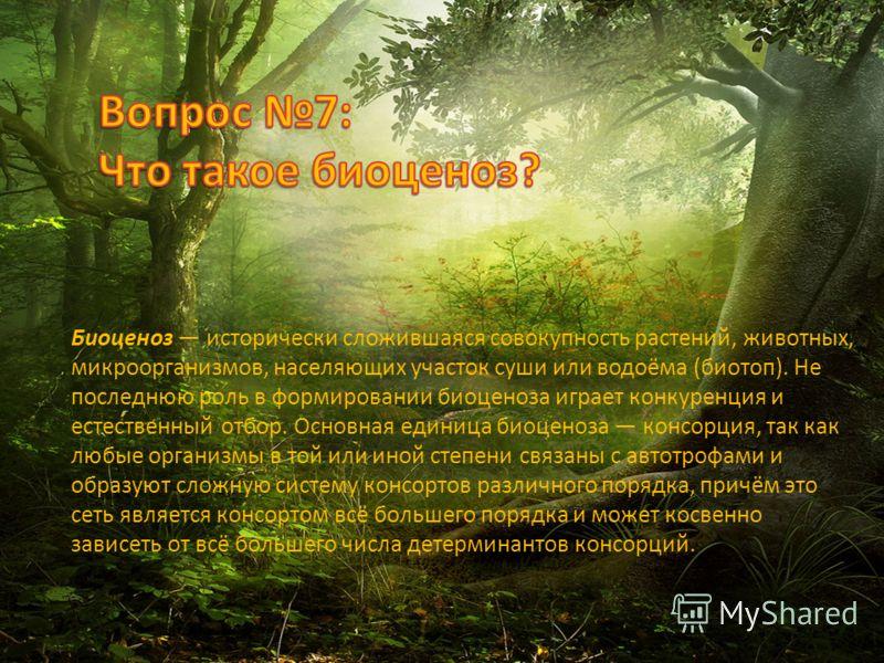 Биоценоз исторически сложившаяся совокупность растений, животных, микроорганизмов, населяющих участок суши или водоёма (биотоп). Не последнюю роль в формировании биоценоза играет конкуренция и естественный отбор. Основная единица биоценоза консорция,