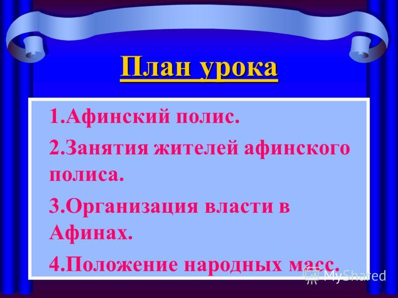 План урока 1.Афинский полис. 2.Занятия жителей афинского полиса. 3.Организация власти в Афинах. 4.Положение народных масс.