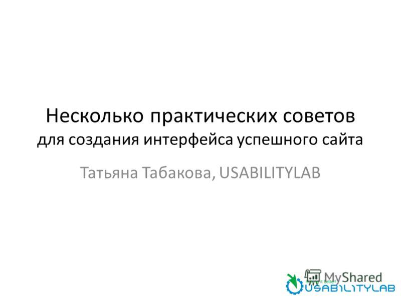 Несколько практических советов для создания интерфейса успешного сайта Татьяна Табакова, USABILITYLAB